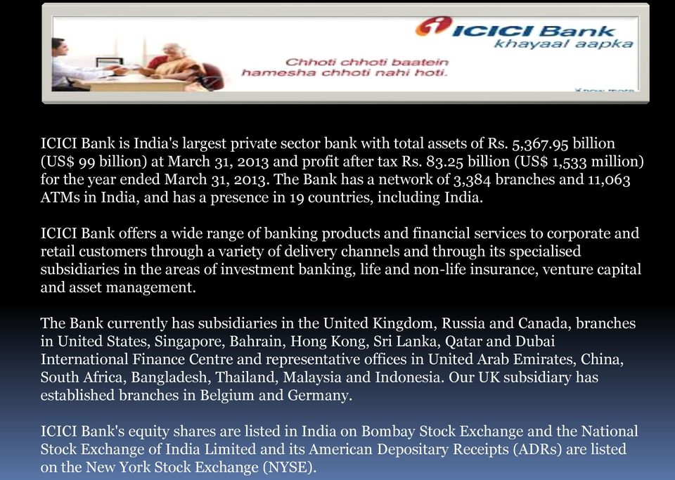 ICICI Bank offers a wide range of banking products and financial services to corporate and retail customers through a variety of delivery channels and through its specialised subsidiaries in the