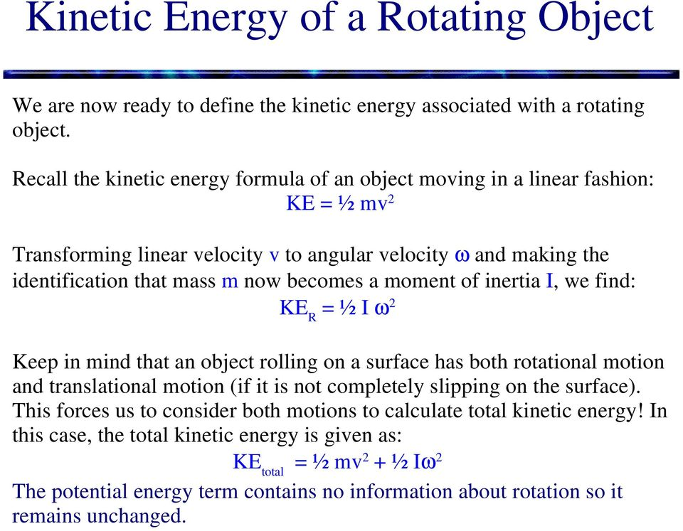 becomes a moment of inertia I, we find: KE R = ½ I ω 2 Keep in mind that an object rolling on a surface has both rotational motion and translational motion (if it is not completely