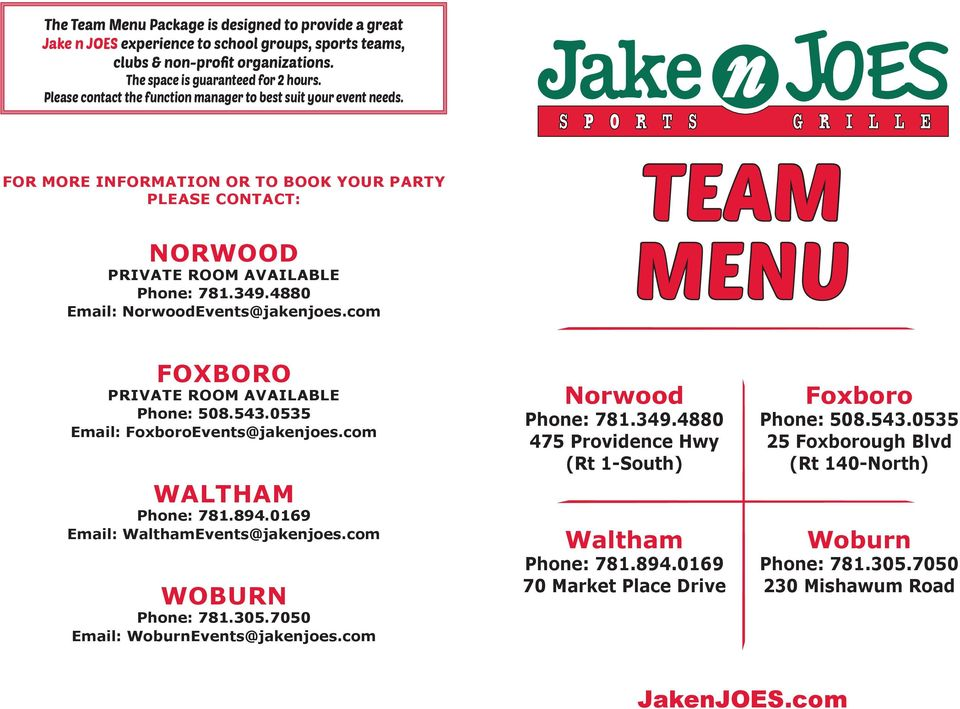 FOR MORE INFORMATION OR TO BOOK YOUR PARTY PLEASE CONTACT: NORWOOD Email: NorwoodEvents@jakenjoes.com TEAM MENU FOXBORO Email: FoxboroEvents@jakenjoes.