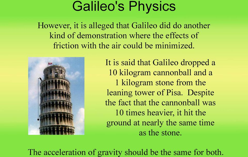 It is said that Galileo dropped a 10 kilogram cannonball and a 1 kilogram stone from the leaning tower