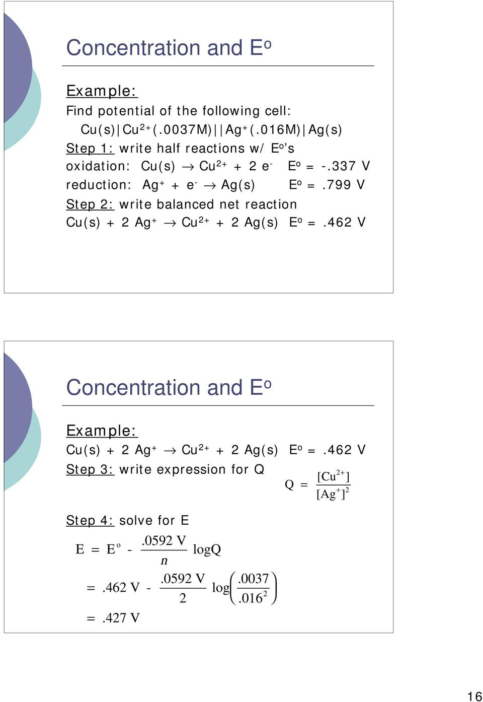 337 V reduction: Ag + + e - Ag(s) E o =.799 V Step 2: write balanced net reaction Cu(s) + 2 Ag + Cu 2+ + 2 Ag(s) E o =.
