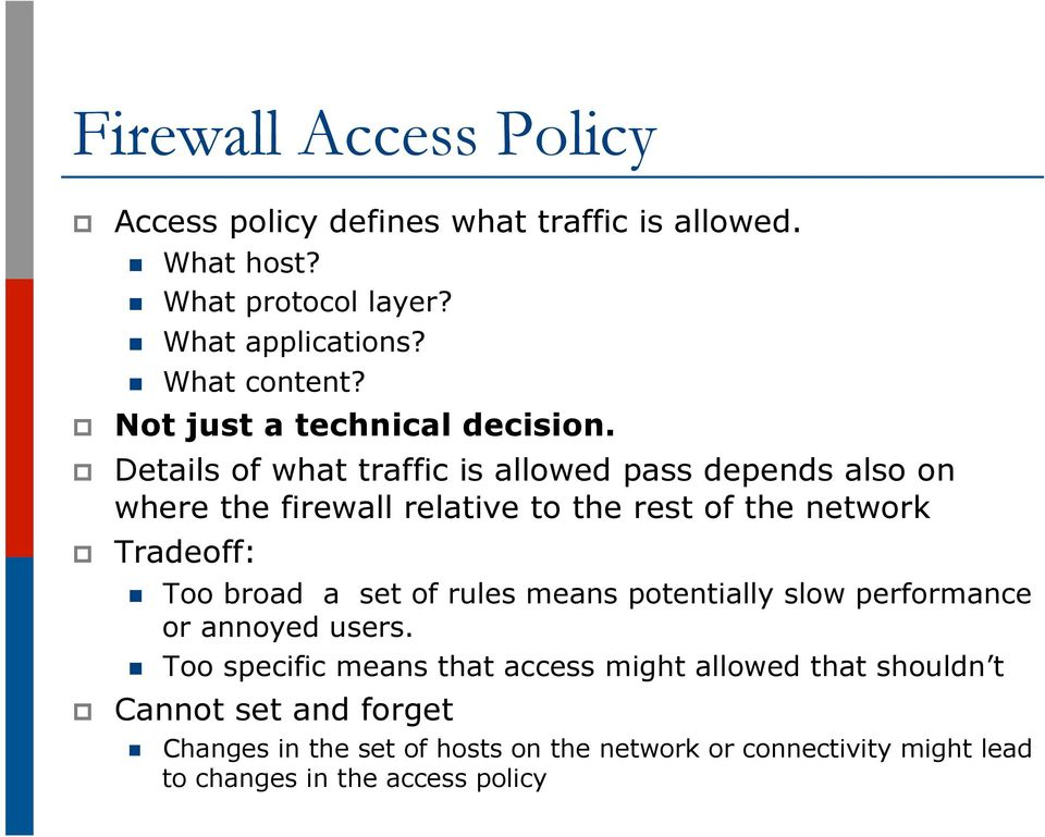 Details of what traffic is allowed pass depends also on where the firewall relative to the rest of the network Tradeoff: n n Too broad a set