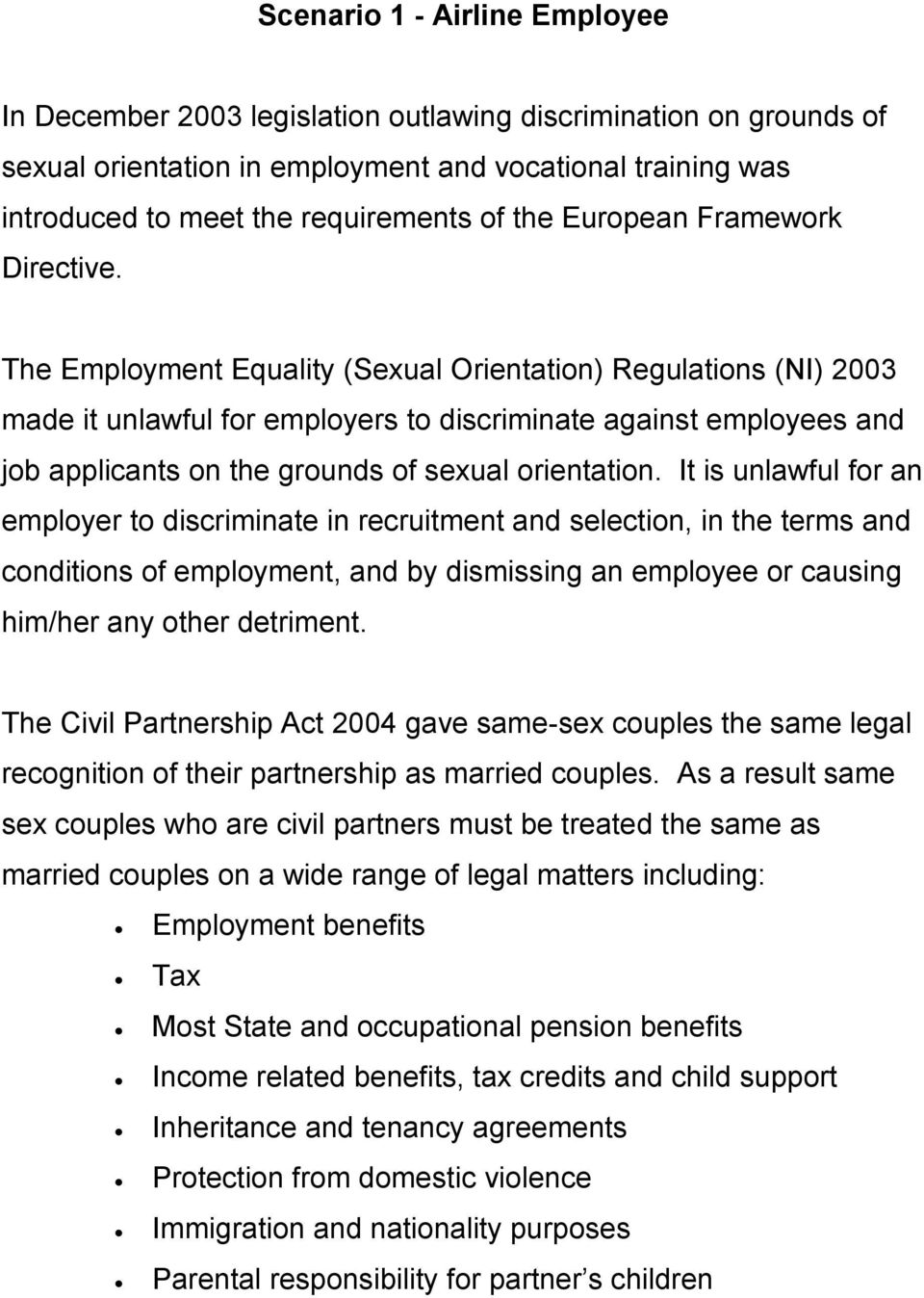 The Employment Equality (Sexual Orientation) Regulations (NI) 2003 made it unlawful for employers to discriminate against employees and job applicants on the grounds of sexual orientation.