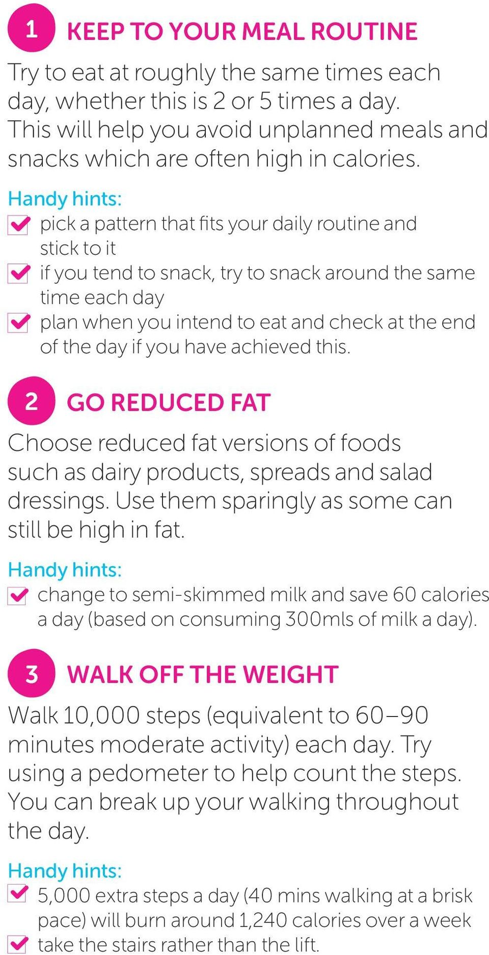 achieved this. 2 GO REDUCED FAT Choose reduced fat versions of foods such as dairy products, spreads and salad dressings. Use them sparingly as some can still be high in fat.