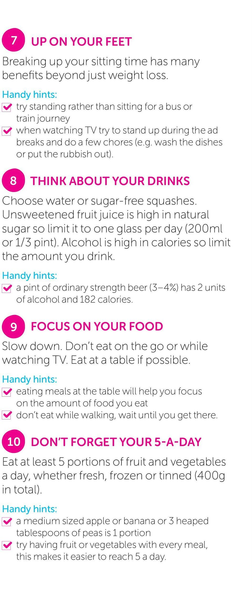 8 THINK ABOUT YOUR DRINKS Choose water or sugar-free squashes. Unsweetened fruit juice is high in natural sugar so limit it to one glass per day (200ml or 1/3 pint).