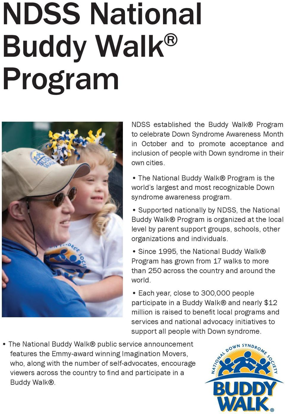 NDSS established the Buddy Walk Program to celebrate Down Syndrome Awareness Month in October and to promote acceptance and inclusion of people with Down syndrome in their own cities.