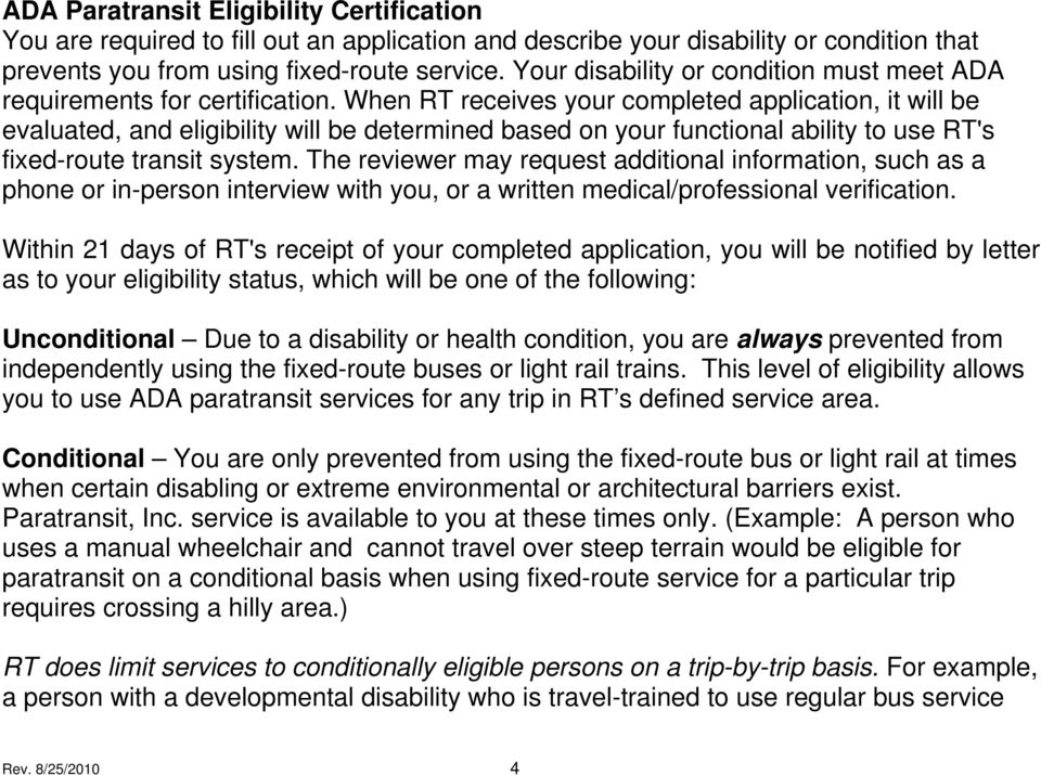When RT receives your completed application, it will be evaluated, and eligibility will be determined based on your functional ability to use RT's fixed-route transit system.