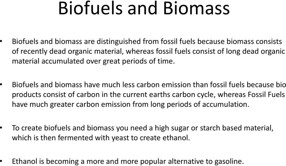 Biofuels and biomass have much less carbon emission than fossil fuels because bio products consist of carbon in the current earths carbon cycle, whereas Fossil Fuels