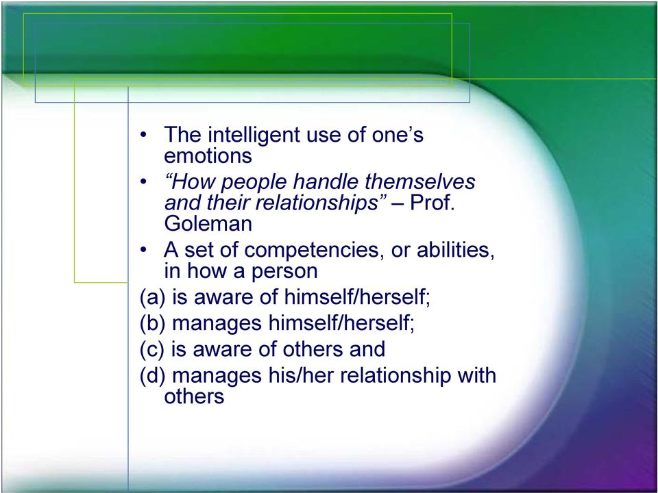 Goleman A set of competencies, or abilities, in how a person (a) is