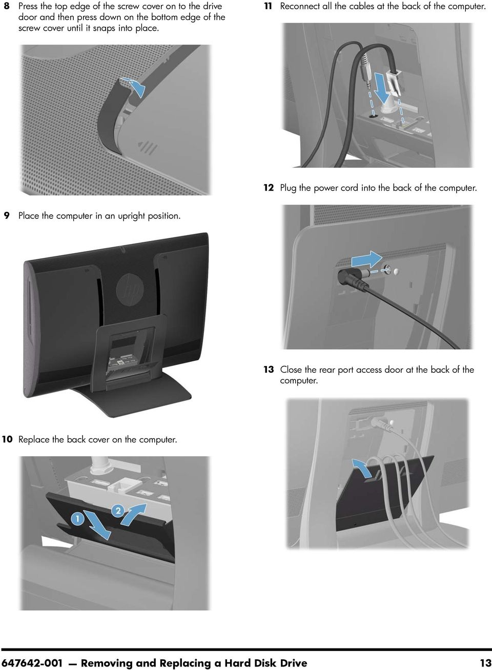 11 Reconnect all the cables at the back of the 12 Plug the power cord into the back of the 9 Place the
