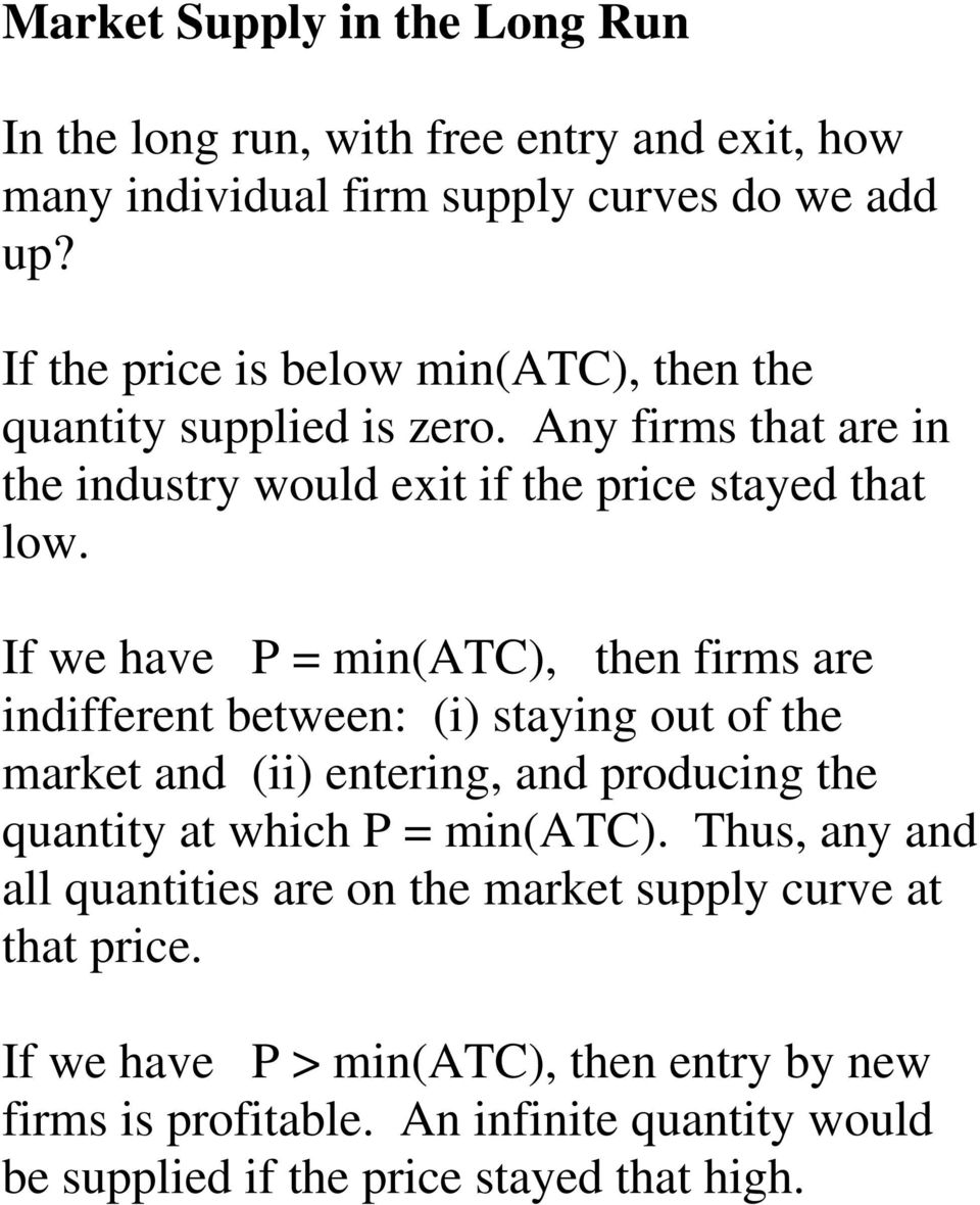 If we have P = min(atc), then firms are indifferent between: (i) staying out of the market and (ii) entering, and producing the quantity at which P = min(atc).