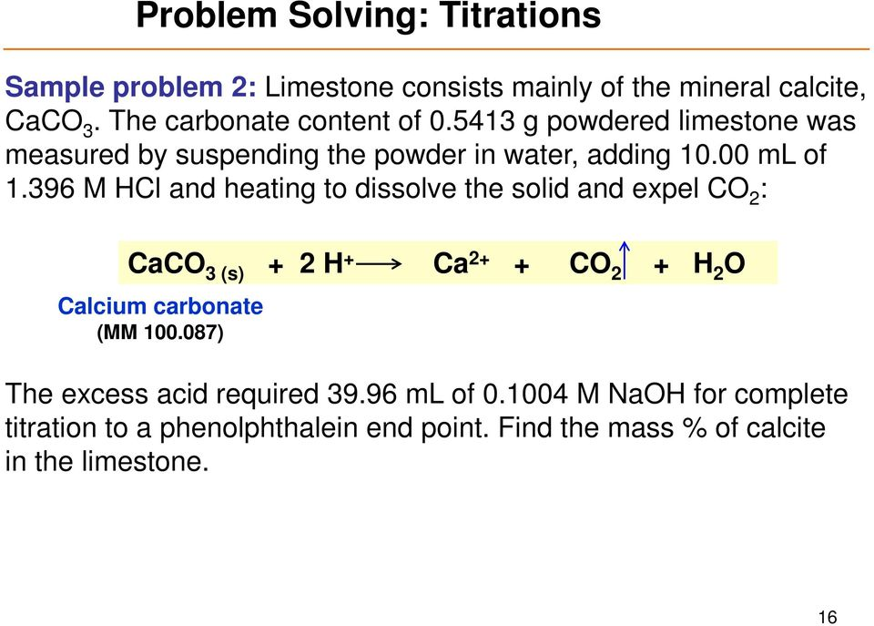 396 M HCl and heating to dissolve the solid and expel CO 2 : CaCO 3 (s) + 2 H + Ca 2+ + CO 2 + H 2 O Calcium carbonate (MM 100.