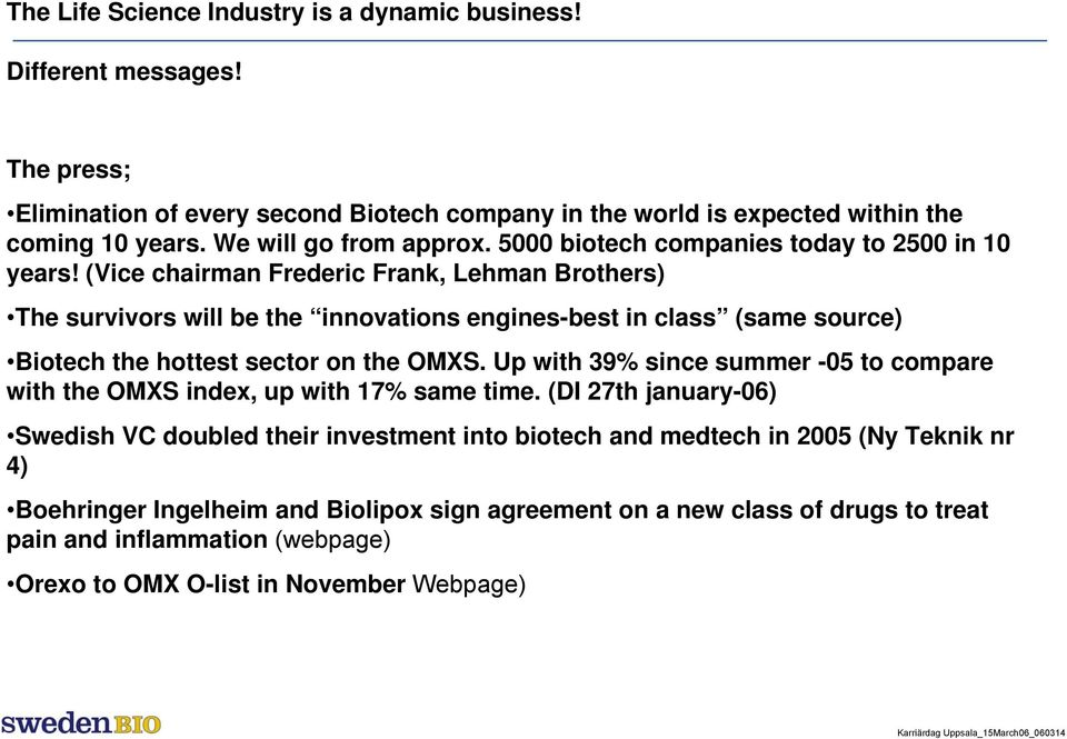 (Vice chairman Frederic Frank, Lehman Brothers) The survivors will be the innovations engines-best in class (same source) Biotech the hottest sector on the OMXS.