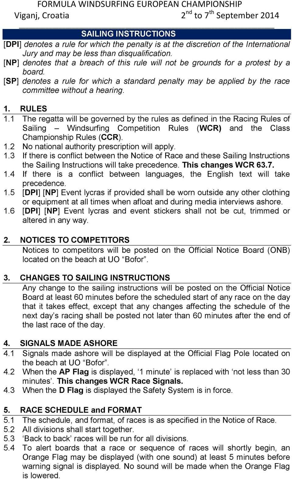 RULES 1.1 The regatta will be governed by the rules as defined in the Racing Rules of Sailing Windsurfing Competition Rules (WCR) and the Class Championship Rules (CCR). 1.2 No national authority prescription will apply.