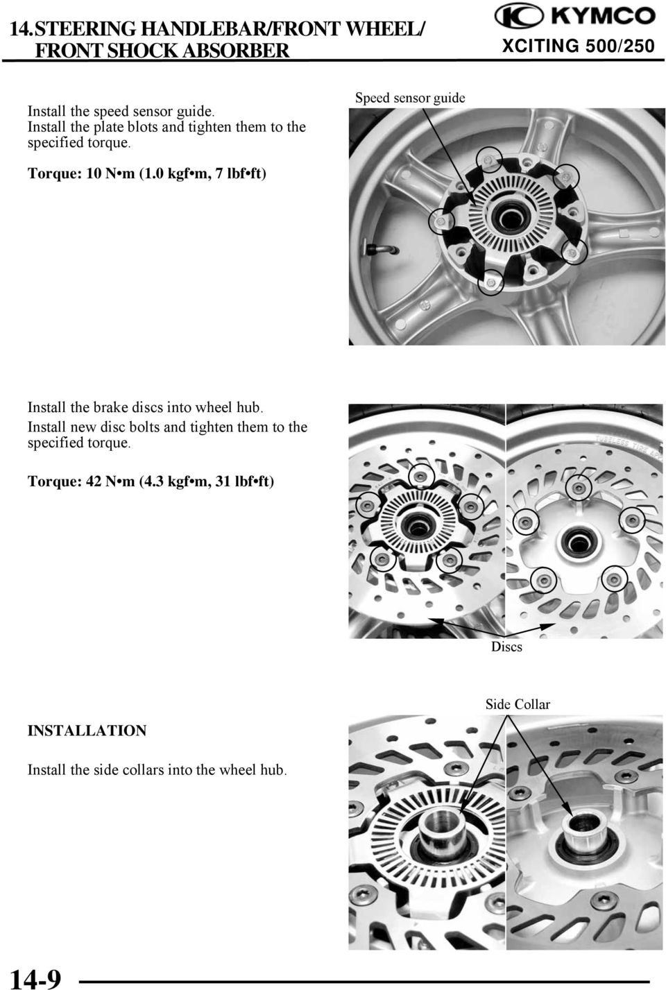 Speed sensor guide Torque: 10 N m (1.0 kgf m, 7 lbf ft) Install the brake discs into wheel hub.