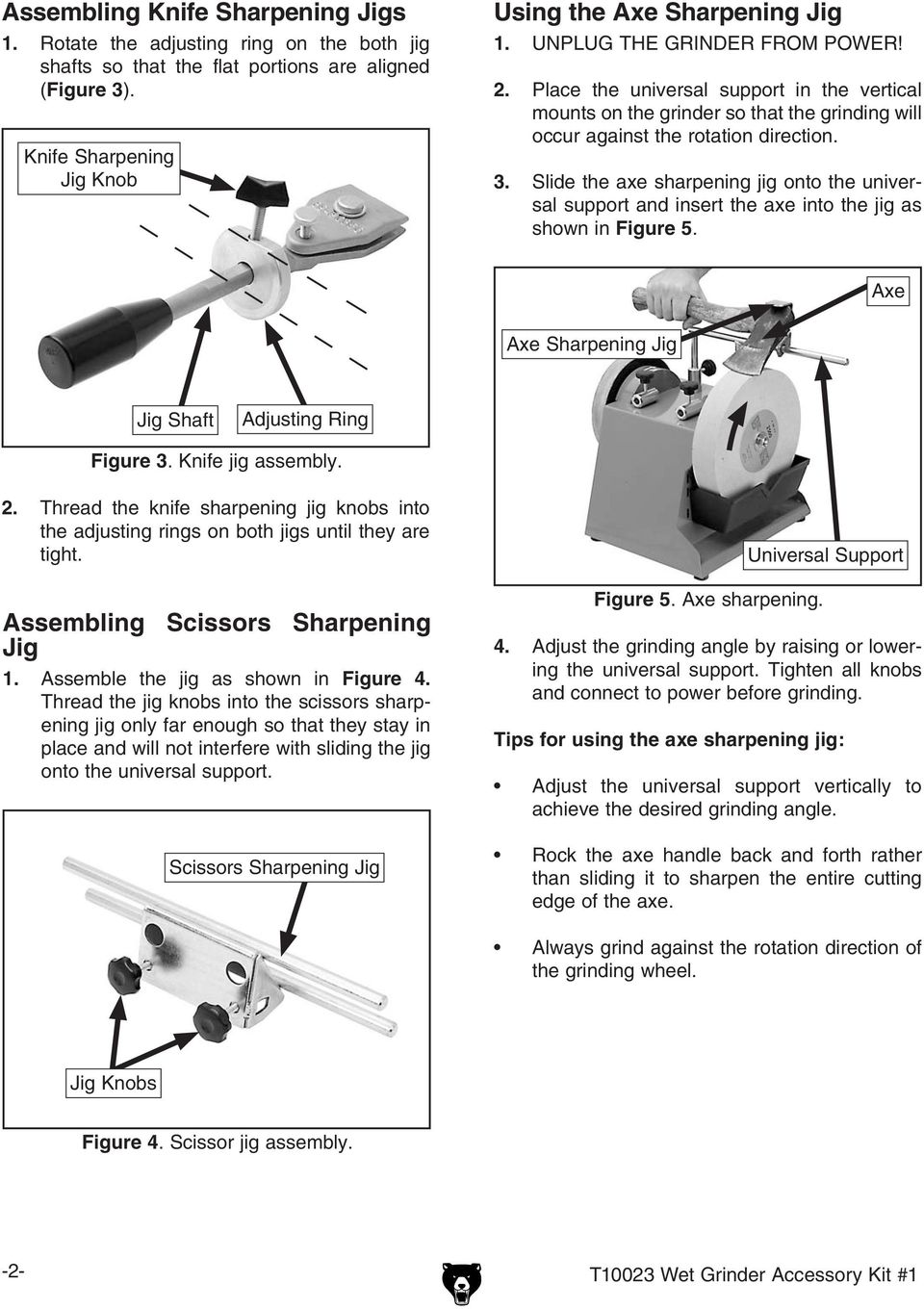 Slide the axe sharpening jig onto the universal support and insert the axe into the jig as shown in Figure 5. Axe Axe Sharpening Jig Jig Shaft Adjusting Ring Figure 3. Knife jig assembly. 2.