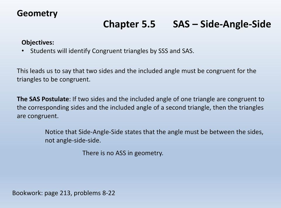 The SAS Postulate: If two sides and the included angle of one triangle are congruent to the corresponding sides and the included angle of