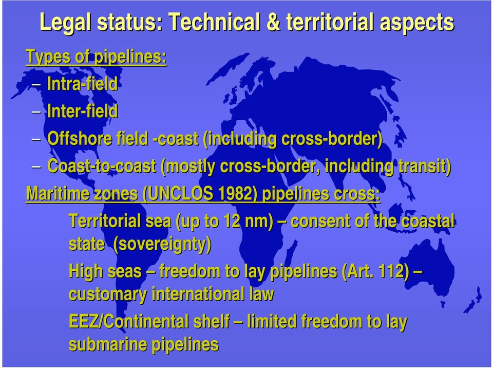 pipelines cross: Territorial sea (up to 12 nm) consent of the coastal state (sovereignty) High seas freedom to