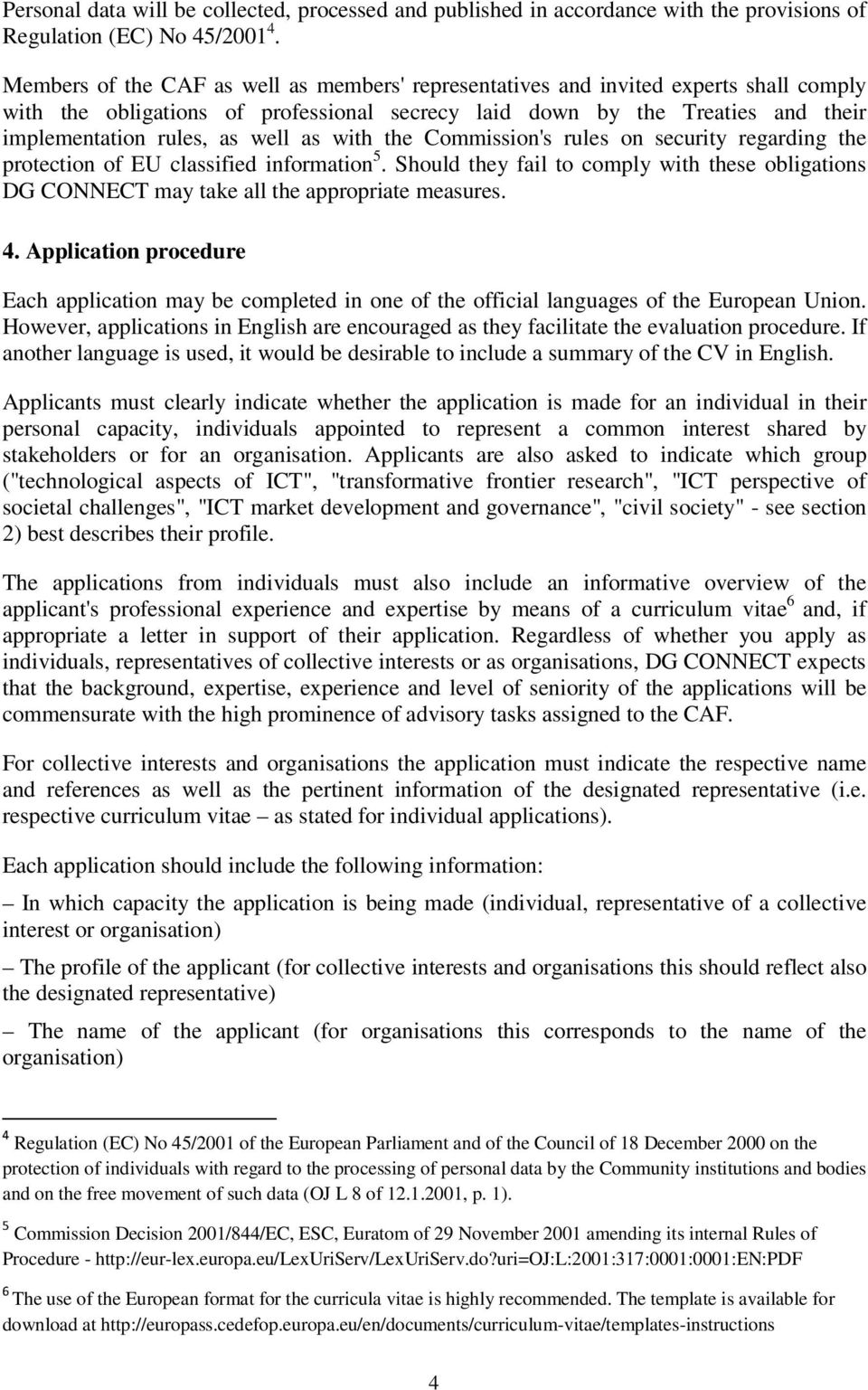 as with the Commission's rules on security regarding the protection of EU classified information 5. Should they fail to comply with these obligations DG CONNECT may take all the appropriate measures.