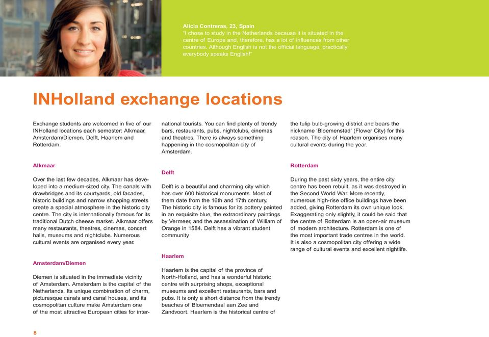 INHolland exchange locations Exchange students are welcomed in five of our INHolland locations each semester: Alkmaar, Amsterdam/Diemen, Delft, Haarlem and Rotterdam.