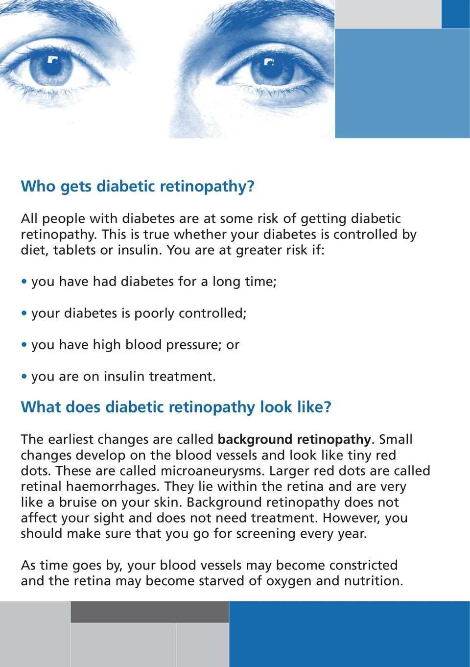 What does diabetic retinopathy look like? The earliest changes are called background retinopathy. Small changes develop on the blood vessels and look like tiny red dots.