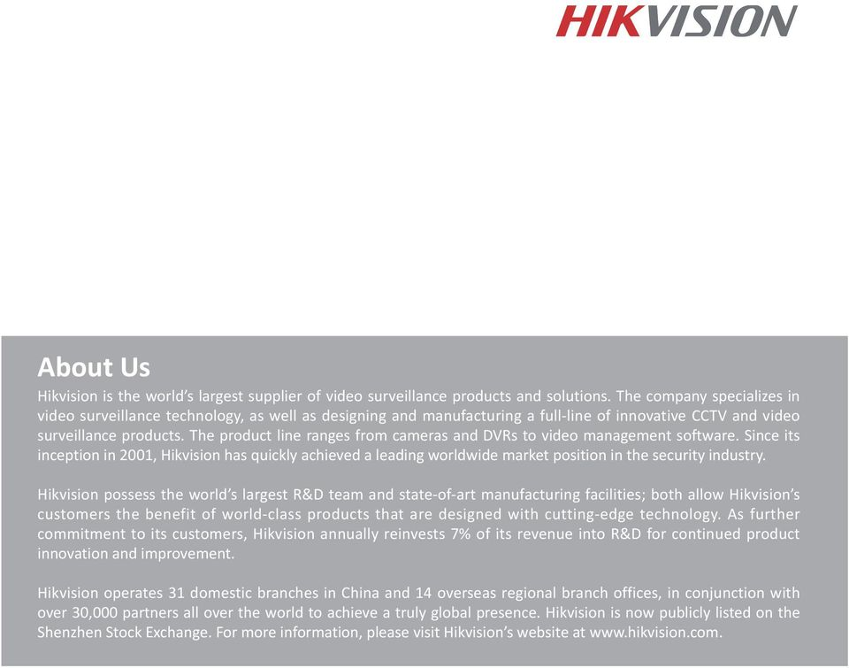 The product line ranges from cameras and DVRs to video management software. Since its inception in 2001, Hikvision has quickly achieved a leading worldwide market position in the security industry.