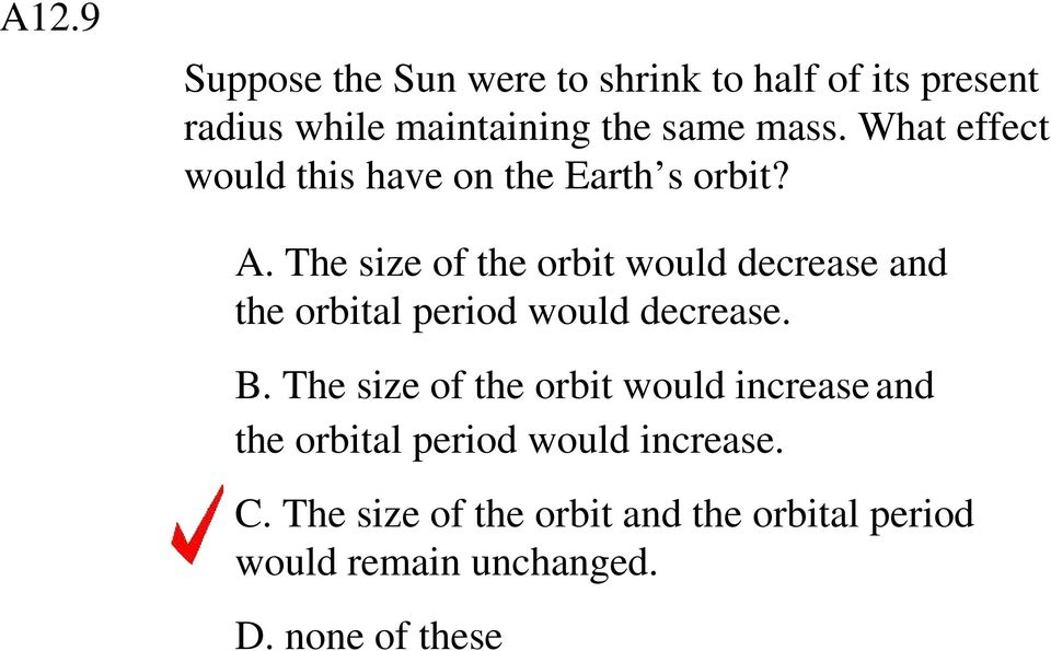 The size of the orbit would decrease and the orbital period would decrease. B.