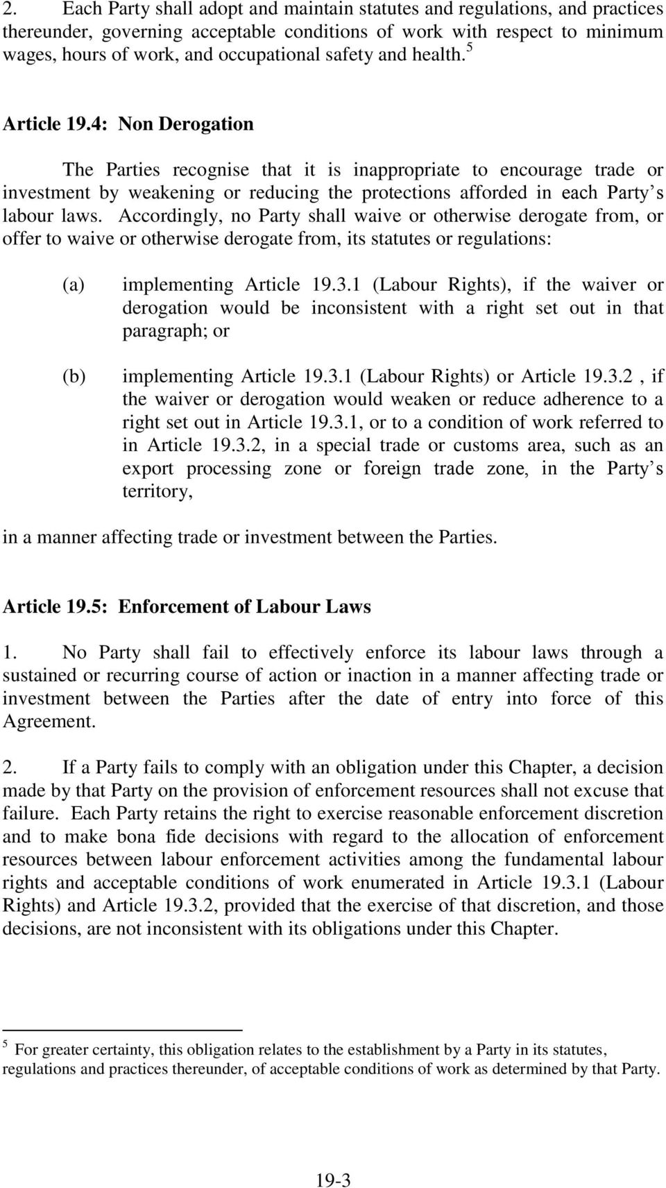 4: Non Derogation The Parties recognise that it is inappropriate to encourage trade or investment by weakening or reducing the protections afforded in each Party s labour laws.