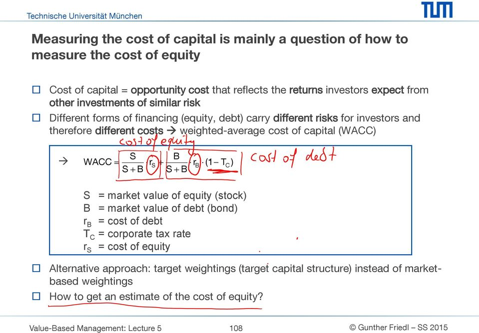 (WACC) S WACC r S B S B r S B B (1 T C ) S = market value of equity (stock) B = market value of debt (bond) r B = cost of debt T C = corporate tax rate r S = cost of equity
