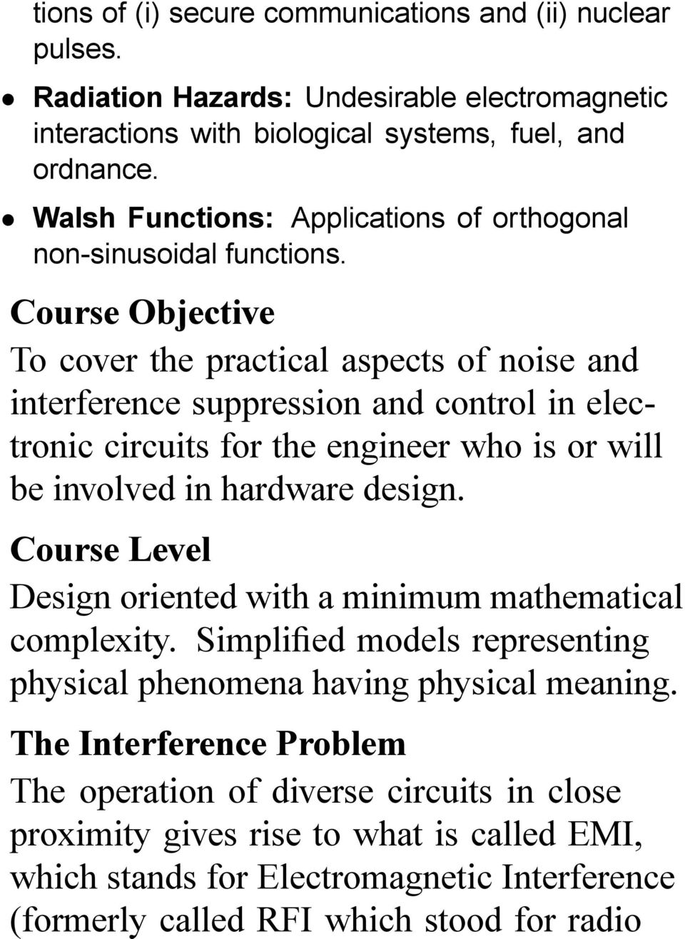 Course Objective To cover the practical aspects of noise and interference suppression and control in electronic circuits for the engineer who is or will be involved in hardware design.