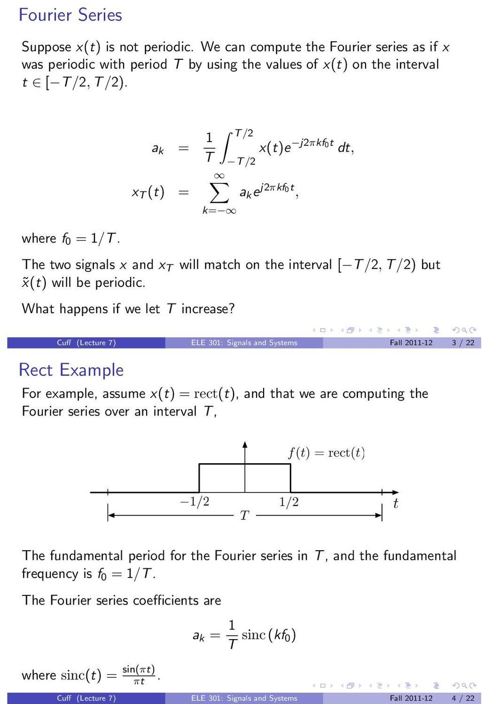 Cuff (Lecture 7) ELE 3: Signals and Systems Fall 2-2 3 / 22 Rect Example For example, assume x(t) = rect(t), and that we are computing the Fourier series over an interval T, f(t) = rect(t) /2 /2 t T