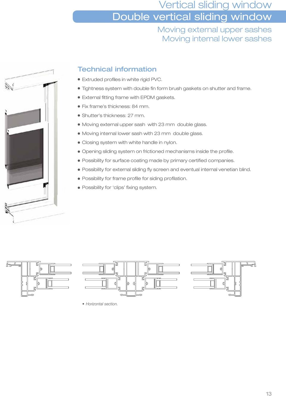 Moving external upper sash with 23 mm double glass. Moving internal lower sash with 23 mm double glass. Closing system with white handle in nylon.