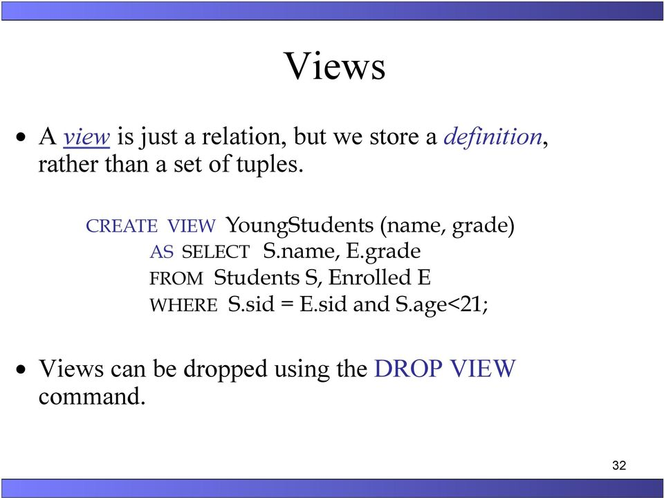 CREATE VIEW YoungStudents (name, grade) AS SELECT S.name, E.
