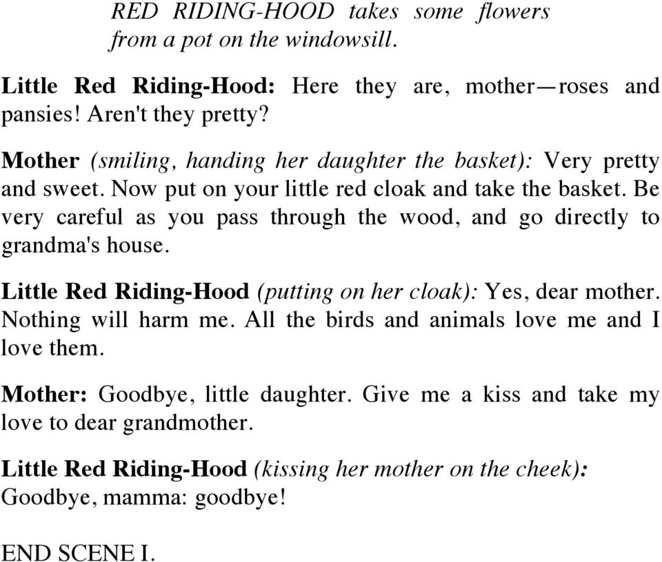 Be very careful as you pass through the wood, and go directly to grandma's house. Little Red Riding-Hood (putting on her cloak): Yes, dear mother. Nothing will harm me.