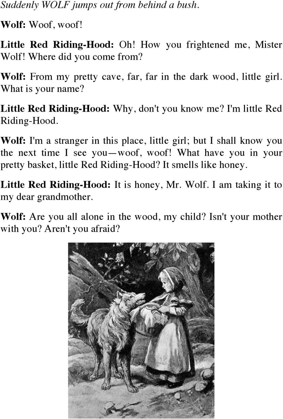 Wolf: I'm a stranger in this place, little girl; but I shall know you the next time I see you woof, woof! What have you in your pretty basket, little Red Riding-Hood?