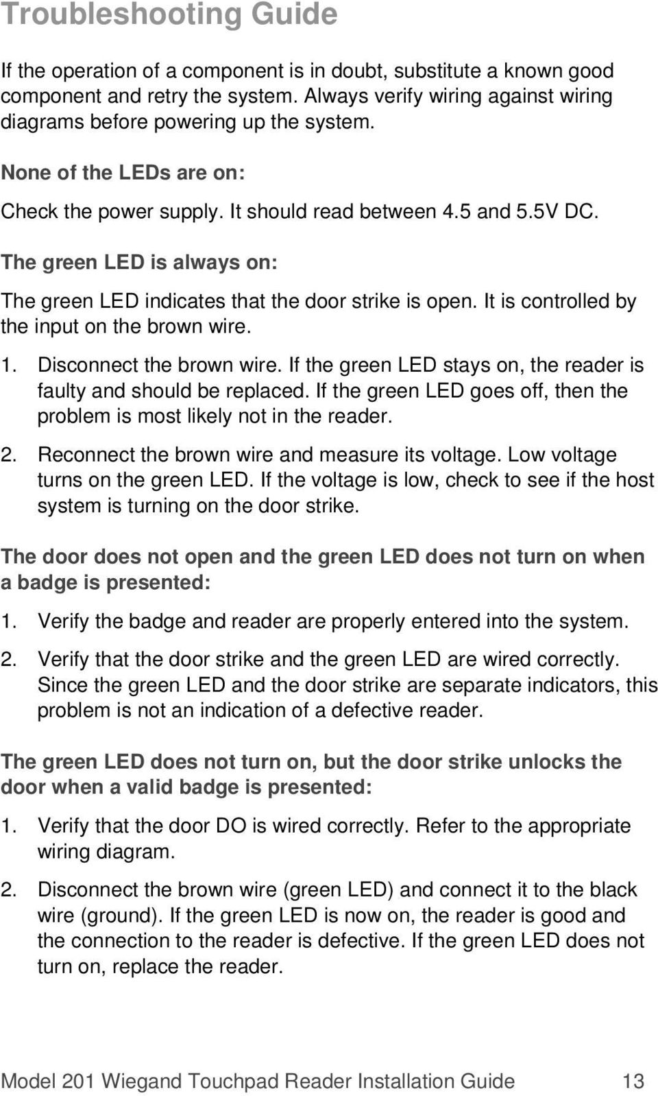 It is controlled by the input on the brown wire. 1. Disconnect the brown wire. If the green LED stays on, the reader is faulty and should be replaced.