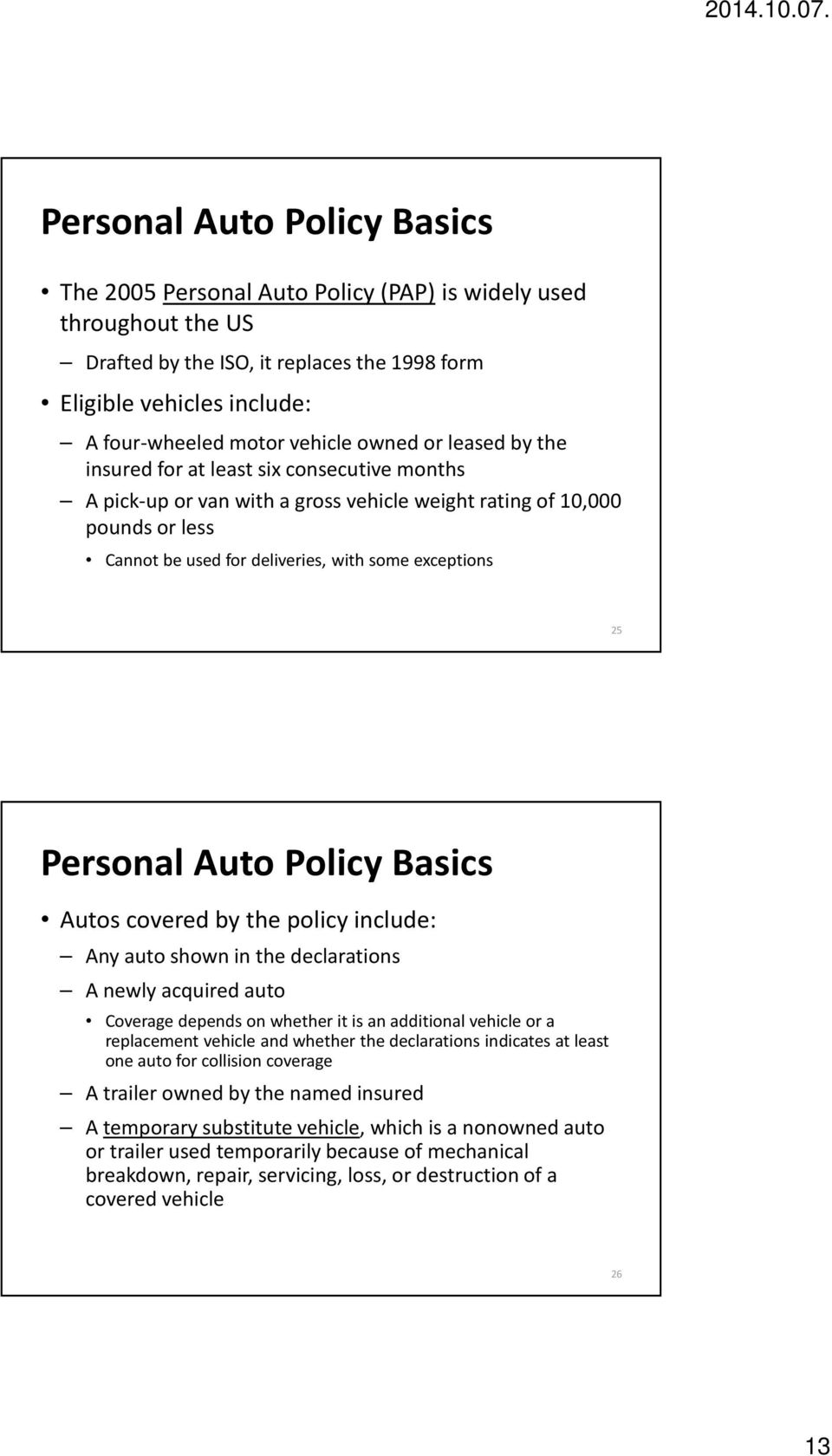 Personal Auto Policy Basics Autos covered by the policy include: Any auto shown in the declarations A newly acquired auto Coverage depends on whether it is an additional vehicle or a replacement
