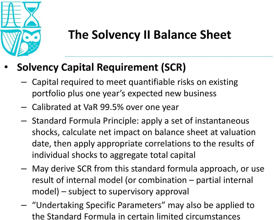 5% over one year Standard Formula Principle: apply a set of instantaneous shocks, calculate net impact on balance sheet at valuation date, then apply appropriate