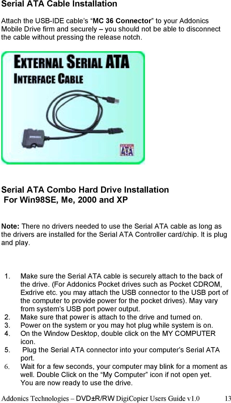 Serial ATA Combo Hard Drive Installation For Win98SE, Me, 2000 and XP Note: There no drivers needed to use the Serial ATA cable as long as the drivers are installed for the Serial ATA Controller