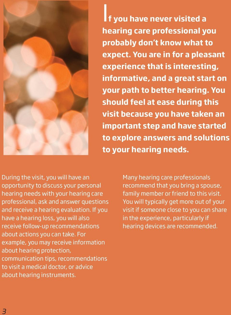 You should feel at ease during this visit because you have taken an important step and have started to explore answers and solutions to your hearing needs.
