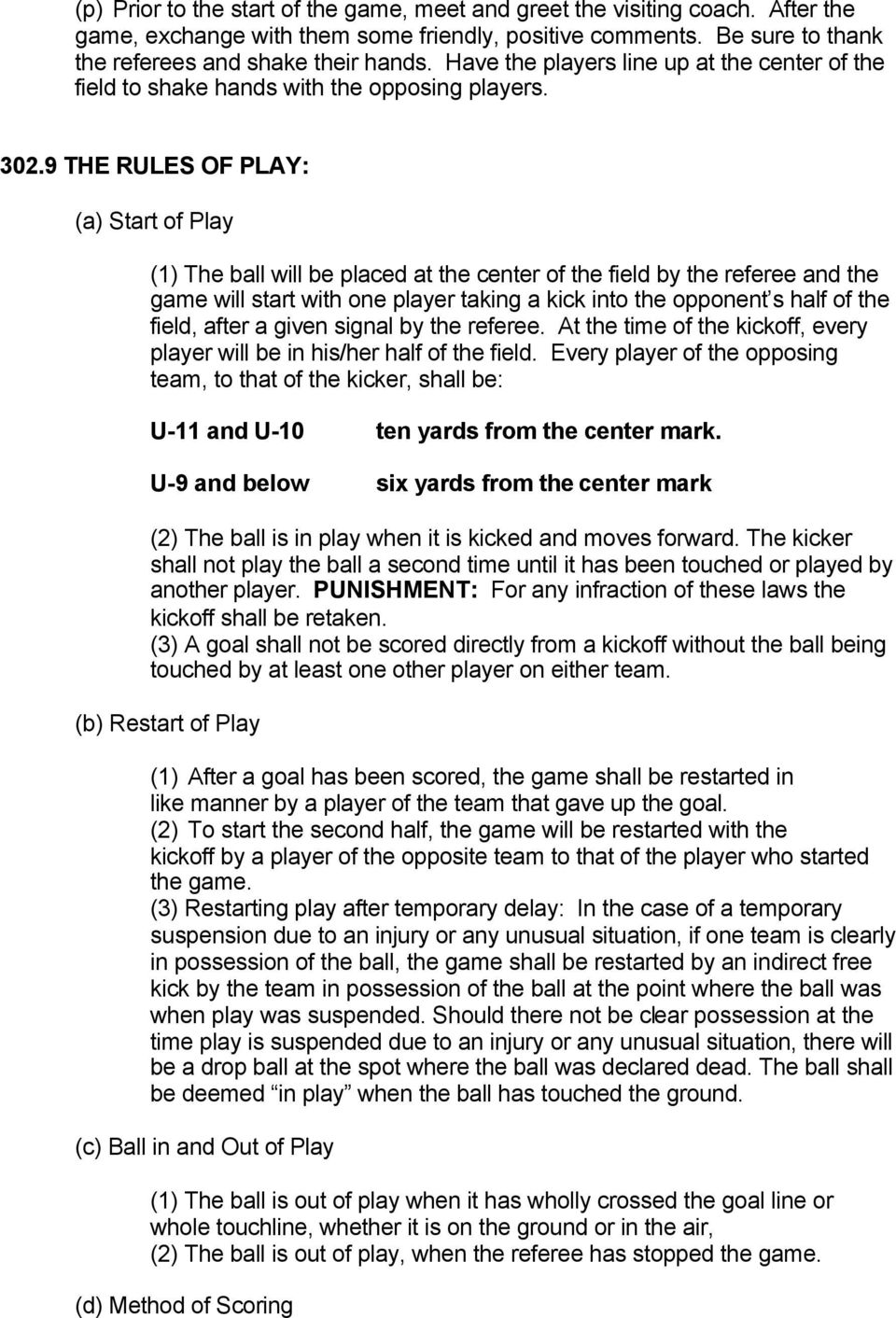9 THE RULES OF PLAY: (a) Start of Play (1) The ball will be placed at the center of the field by the referee and the game will start with one player taking a kick into the opponent s half of the
