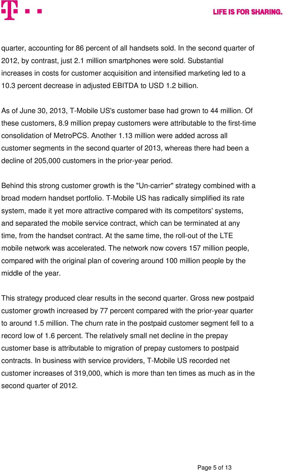 As of June 30, 2013, T-Mobile US's customer base had grown to 44 million. Of these customers, 8.9 million prepay customers were attributable to the first-time consolidation of MetroPCS. Another 1.