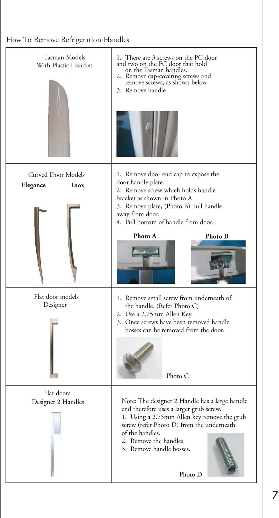 Remove screw which holds handle bracket as shown in Photo A 3. Remove plate, (Photo B) pull handle away from door. 4. Pull bottom of handle from door. Photo A Photo B Flat door models Designer 1.