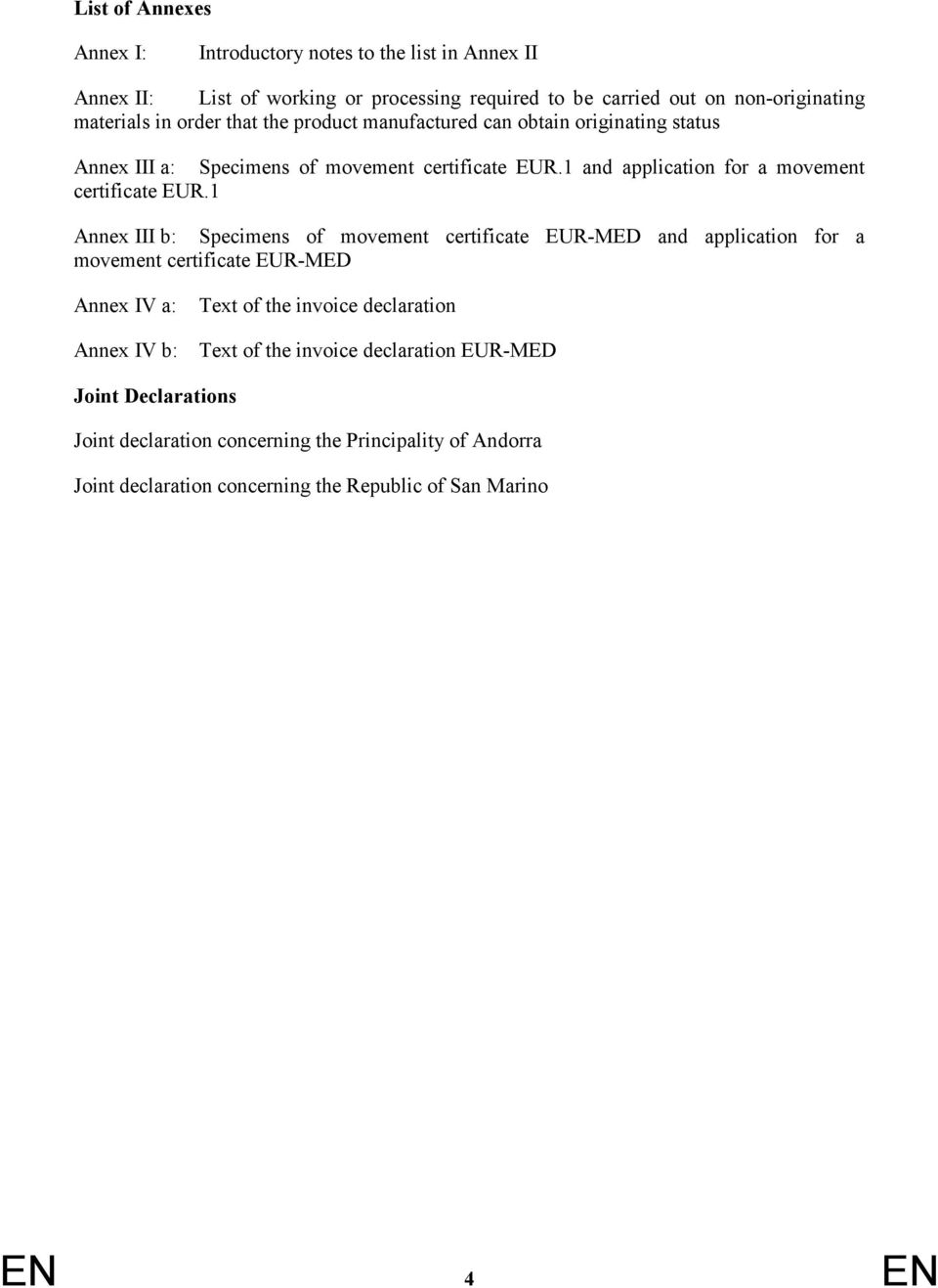 1 Annex III b: Specimens of movement certificate EUR-MED and application for a movement certificate EUR-MED Annex IV a: Annex IV b: Text of the invoice declaration Text