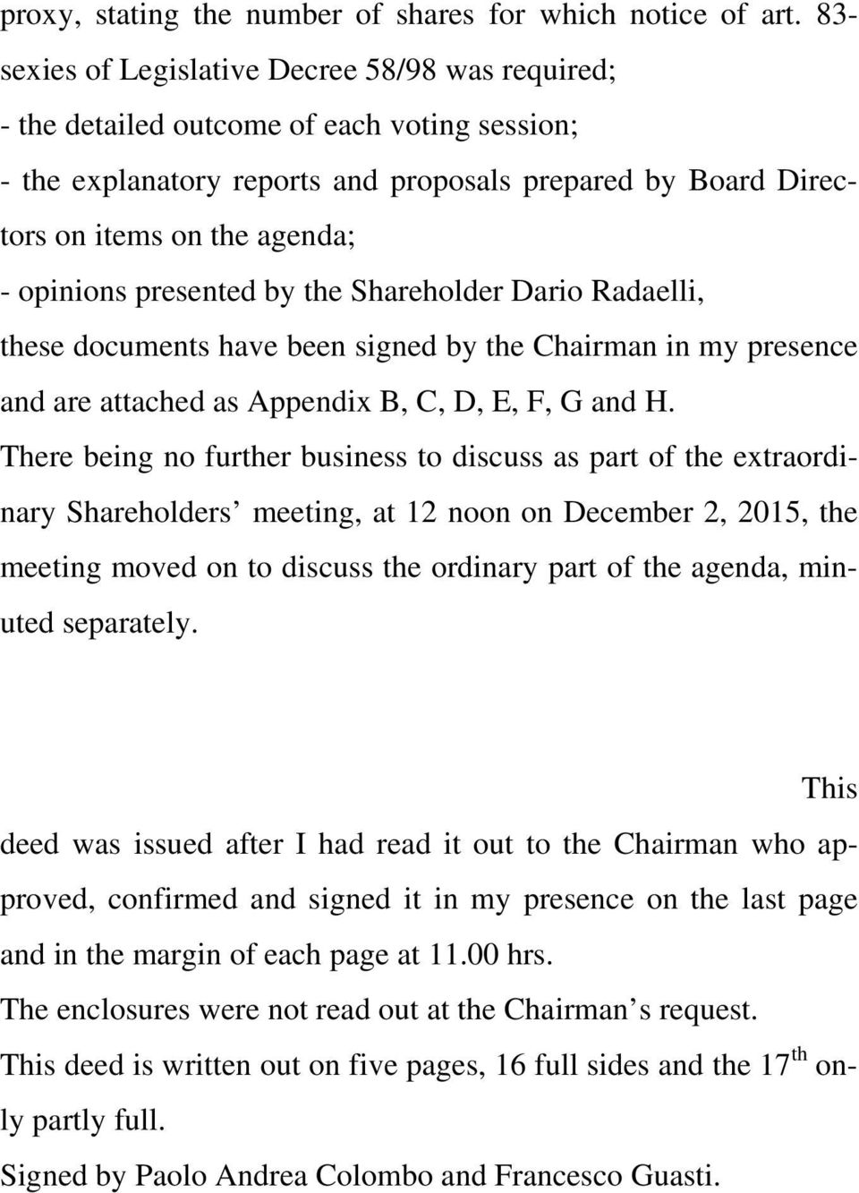 opinions presented by the Shareholder Dario Radaelli, these documents have been signed by the Chairman in my presence and are attached as Appendix B, C, D, E, F, G and H.