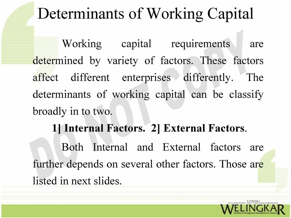 The determinants of working capital can be classify broadly in to two. 1] Internal Factors.