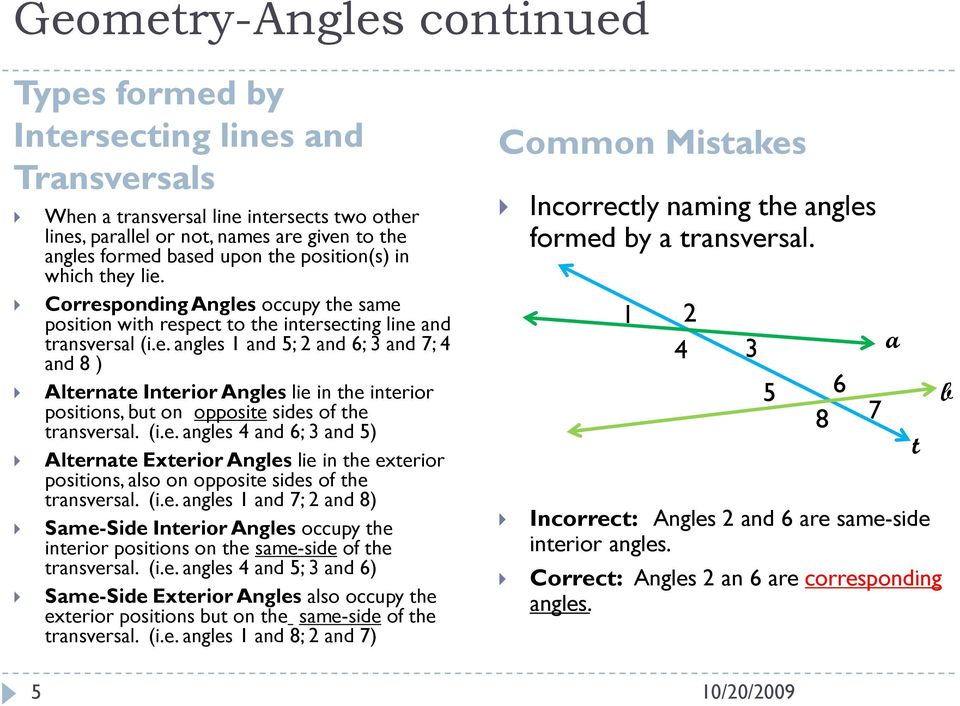 (i.e. angles 4 and 6; 3 and 5) Alternate Exterior Angles lie in the exterior positions, also on opposite sides of the transversal. (i.e. angles 1 and 7; and 8) Same-Side Interior Angles occupy the interior positions on the same-side of the transversal.