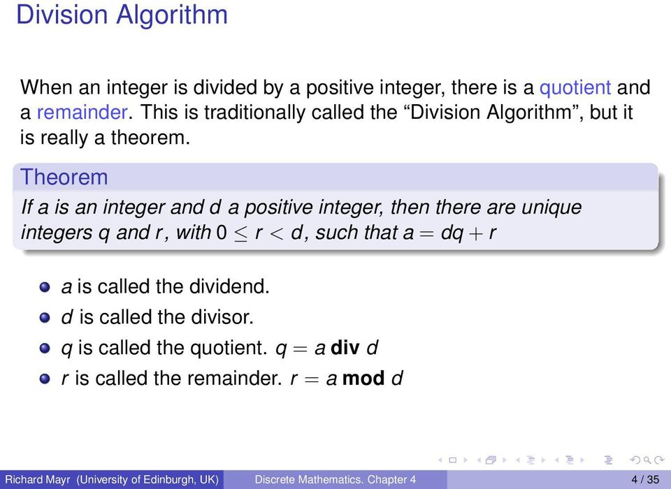 Theorem If a is an integer and d a positive integer, then there are unique integers q and r, with 0 r < d, such that a = dq + r a