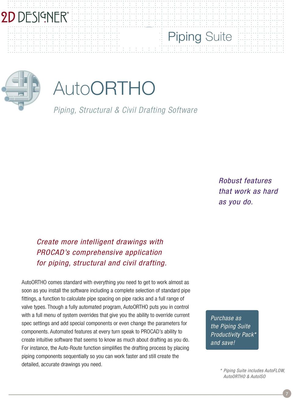 AutoORTHO comes standard with everything you need to get to work almost as soon as you install the software including a complete selection of standard pipe fittings, a function to calculate pipe