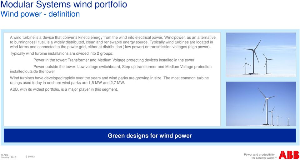 Typically wind turbines are located in wind farms and connected to the power grid, either at distribution ( low power) or transmission voltages (high power).